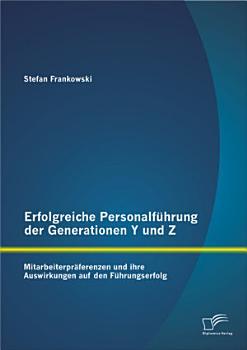 Erfolgreiche Personalf  hrung der Generationen Y und Z  Mitarbeiterpr  ferenzen und ihre Auswirkungen auf den F  hrungserfolg PDF