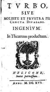 Turbo, Sive Moleste Et Frustra Per Cuncta Divagans Ingenium: In Theatrum productum