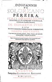 D.D. Ioannis de Solorzano Pereira ... De Indicarum iure sive De iusta Indiarum Occidentalium Inquisitione Acquisitione & Retentiae ... ; Tomus secundus ...