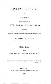Prize Essay on the Evils which are produced by Late Hours of Business, and on the benefits which would attend their abridgement. By Thomas Davies. With a preface by the Hon. and Rev. Baptist W. Noel