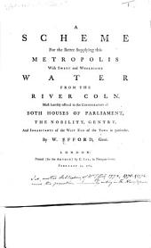 A Scheme for the Better Supplying this Metropolis with Sweet and Wholesome Water from the River Coln. Most humbly offered to the consideration of both Houses of Parliament, etc