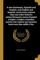 A New Dictionary  Spanish and English  and English and Spanish  Much More Copious Than Any Other Hitherto Extant  Dicionario Nuevo Espa  ol y Ingles  y Ingles y Espa  ol  Mucho Mas Copioso Que Quantos Hasta Aora Han Salido    Luz PDF