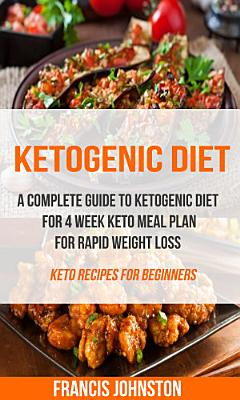 Ketogenic Diet  A Complete Guide to Ketogenic Diet for 4 Week Keto Meal Plan for Rapid Weight Loss  Keto Recipes for Beginners  PDF