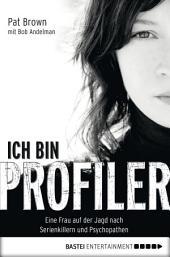 Ich bin Profiler: Eine Frau auf der Jagd nach Serienkillern und Psychopathen