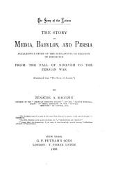 "The Story of Media, Babylon and Persia: Including a Study of the Zend-Avesta Or Religion of Zoroaster; from the Fall of Nineveh to the Persian War, (continued from ""The Story of Assyria"")"