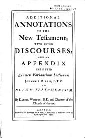 Additional Annotations to the New Testament: With Seven Discourses; and an Appendix Entituled Examen Variantium Lectionum Johannis Millii, S.T.P. in Novum Testamentum