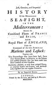 A Just, Genuine, and Impartial History of the Memorable Sea-fight, in the Mediterranean: between the combined fleets of France and Spain, and the Royal Fleet of England, under the command of the two admirals Mathews and Lestock ... By an impartial hand