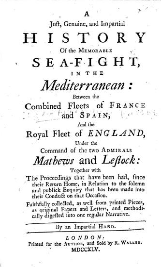 A Just  Genuine  and Impartial History of the Memorable Sea fight  in the Mediterranean  between the combined fleets of France and Spain  and the Royal Fleet of England  under the command of the two admirals Mathews and Lestock     By an impartial hand PDF