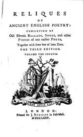 Reliques of Ancient English Poetry: Consisting of Old Heroic Ballads, Songs, and Other Pieces of Our Earlier Poets, Together with Some Few of Later Date, Volume 1