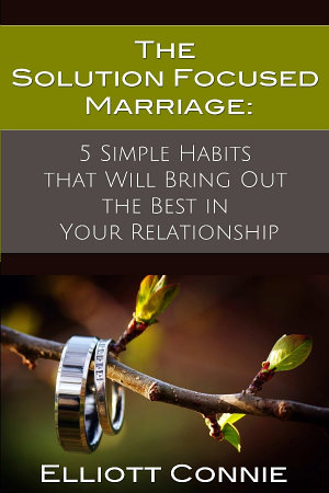 The Solution Focused Marriage  5 Simple Habits That Will Bring Out the Best in Your Relationship