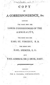 Copy of a Correspondence, &c. between the ... Lords Commissioners of the Admiralty, the ... Earl St. Vincent, ... Earl Spencer, ... and Vice-Admiral Sir J. Orde [on the differences between Earl St. Vincent, and Sir J. Orde, which led to the resignation of the latter, etc.].