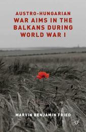 Austro-Hungarian War Aims in the Balkans during World War I