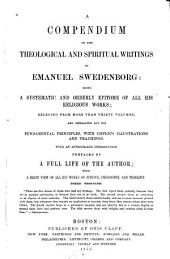 A Compendium of the Theological and Spiritual Writings of Emanuel Swedenborg: Being a Systematic and Orderly Epitome of All His Religious Works, Selected from More Than Thirty Volumes, and Embracing All His Fundamental Principles, with Copious Illustrations and Teachings ; with an Appropriate Introduction, Prefaced by a Full Life of the Author, with a Brief View of All His Works on Science, Philosophy, and Theology