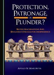 Protection Patronage Or Plunder British Machinations And B Uganda S Struggle For Independence Book PDF