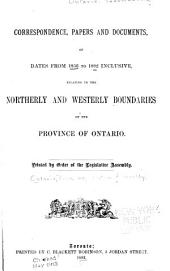 Correspondence, Papers and Documents, of Dates from 1856 to 1882 Inclusive: Relating to the Northerly and Westerly Boundaries of the Province of Ontario