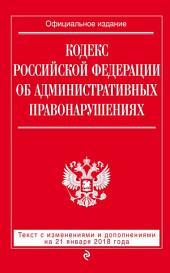 Кодекс Российской Федерации об административных правонарушениях. Текст с последними изменениями и дополнениями на 21 января 2018 года