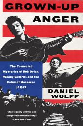 Grown-Up Anger: The Connected Mysteries of Bob Dylan, Woody Guthrie, and the Calumet Massacre of 1913 T