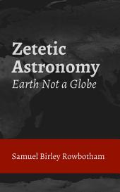 Zetetic Astronomy: Earth Not a Globe