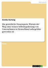 Die gesetzliche Frauenquote. Warum der Weg einer reinen Selbstregulierung von Unternehmen in Deutschland unbegehbar geworden ist