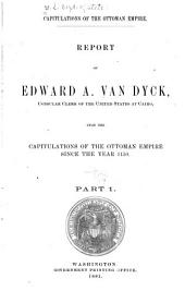 Capitulations of the Ottoman Empire: Report of Edward A. Van Dyck, Consular Clerk of the United States at Cairo, Upon the Capitulations of the Ottoman Empire Since the Year 1150 ...