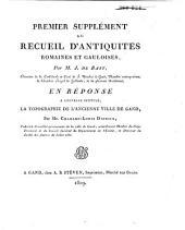 Premier supplément au recueil d'antiquités Romaines et Gauloises, trouvées dans la Flandre proprement dite: en réponse à l'ouvrage intitulé, la topographie de l'ancienne ville de Gand