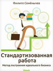 Стандартизованная работа. Метод построения идеального бизнеса от гуру менеджмента и бизнес-администрирования. Lean-методы