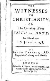 The Witnesses to Christianity; Or, The Certainty of Our Faith and Hope: In a Discourse Upon 1 S. John, Volumes 7-8