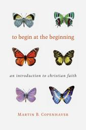 To Begin at the Beginning: An Introduction to the Christian Faith, Edition 3