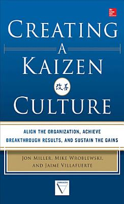 Creating a Kaizen Culture  Align the Organization  Achieve Breakthrough Results  and Sustain the Gains