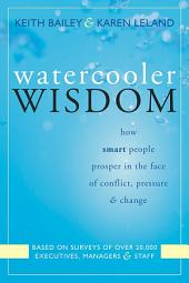 Watercooler Wisdom: How Smart People Prosper In the Face of Conflict, Pressure, and Change