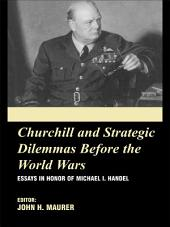 Churchill and the Strategic Dilemmas before the World Wars: Essays in Honor of Michael I. Handel