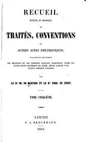 Recueil manuel et pratique de traites, conventions et autres actes diplomatiques sur lesquels sont etablis les relations et les rapports existant aujourd'hui entre les divers etats souverains du globe, depuis l'annee 1760 jusqu'a l'epoque actuelle: Volume5