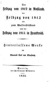 Hinterlassene werke des generals Carl von Clausewitz über krieg und kriegführung: Der feldzug von 1812 in Russland, der feldzug von 1813 bis zum waffenstillstand und der feldzug von 1814 in Frankreich