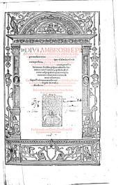 Divi Ambrosii... Omnia opera, per eruditos viros ex accurata diversorum codicum collatione emendata...