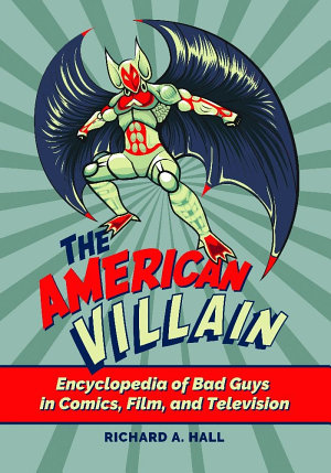 The American Villain  Encyclopedia of Bad Guys in Comics  Film  and Television PDF