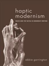 Haptic Modernism: Touch and the Tactile in Modernist Writing: Touch and the Tactile in Modernist Writing