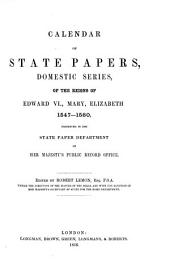 Calendar of State Papers: Of the Reigns of Edward VI, Mary, Elizabeth and James I. 1547-[1625] Preserved in the State Paper Department of Her Majesty's Public Record Office. Domestic series, Volume 1