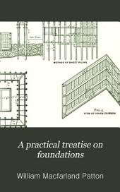 A Practical Treatise on Foundations: Explaining Fully the Principals Involved ...