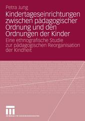 Kindertageseinrichtungen zwischen pädagogischer Ordnung und den Ordnungen der Kinder: Eine ethnografische Studie zur pädagogischen Reorganisation der Kindheit