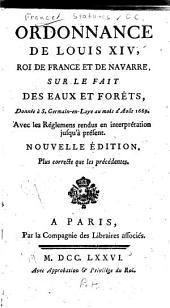 Ordonnance de Louis XIV roi de France et de Navarre: sur le fait des eaux & forêts : donnée à S. Germain en Laye au mois d'Août 1669, avec les réglemens rendus en interprétation jusq'à présent