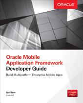 Oracle Mobile Application Framework Developer Guide: Build Multiplatform Enterprise Mobile Apps: Build Enterprise Applications with JDeveloper for iOS & Android