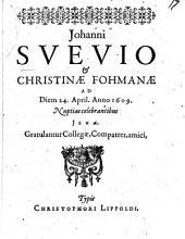 Johanni Suevio & Christinae Fohmanae Ad Diem 24. April. Anno 1609. Nuptias celebrantibus Jenae, Gratulantur Collegae, Compatres, amici