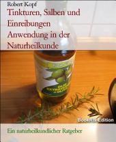 Tinkturen, Salben und Einreibungen - Anwendung in der Naturheilkunde: Ein naturheilkundlicher Ratgeber