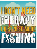 Fishing - I Dont Need Therapy I Just Need More Fishing