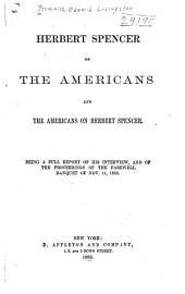 Herbert Spencer on the Americans and the Americans on Herbert Spencer: Being a Full Report of His Interview, and of the Proceedings of the Farewell Banquet of Nov. 11, 1882