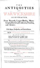 The Antiquities of Warwickshire Illustrated: From Records, Leiger-books, Manuscripts, Charters, Evidences, Tombes, and Armes: Beautified with Maps, Prospects, and Portraictures, Volume 1