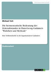 """Die hermeneutische Bedeutung des Zeitenabstandes in Hans-Georg Gadamers """"Wahrheit und Methode"""": Eine Schlüsselstelle in der Argumentation Gadamers"""