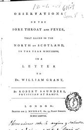 Observations on the Sore Throat and Fever that Raged in the North of Scotland in the Year MDCCLXXVII: In a Letter to Dr. William Grant