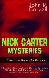 NICK CARTER MYSTERIES - 7 Detective Books Collection (The Crime of the French Cafí©, The Great Spy System, With Links of Steel, The Mystery of St. Agnes' Hospital, Nick Carter's Ghost Storyäó_): The Solution of a Remarkable Case, Nick Carter's Promise to the President & A Woman at Bay