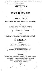Minutes of the Evidence Taken Before the Committee Appointed by the House of Commons, to Inquire Into the State of the Existing Laws which Regulate the Manufacture and Sale of Bread, in the Metropolis and Its Neighbourhood: Ordered to be Printed, July 6th, 1815